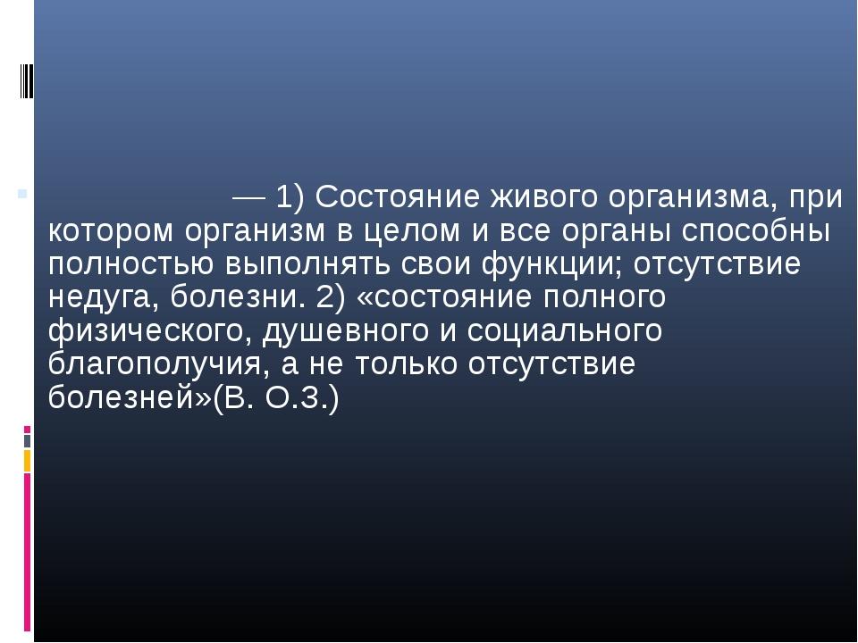 Здоро́вье— 1) Состояние живого организма, при котором организм в целом и все...