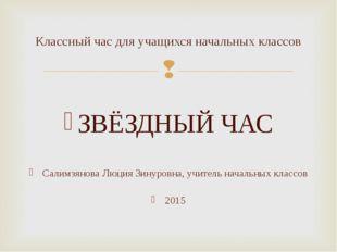 ЗВЁЗДНЫЙ ЧАС Салимзянова Люция Зинуровна, учитель начальных классов 2015 Кла