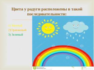 1) Желтый 2)Оранжевый 3) Зеленый Цвета у радуги расположены в такой последова