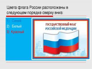 Цвета флага России расположены в следующем порядке сверху вниз: 1) Синий 2) Б