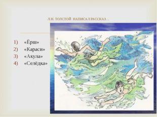 «Ёрш» «Караси» «Акула» «Селёдка» Л.Н. ТОЛСТОЙ НАПИСАЛ РАССКАЗ…