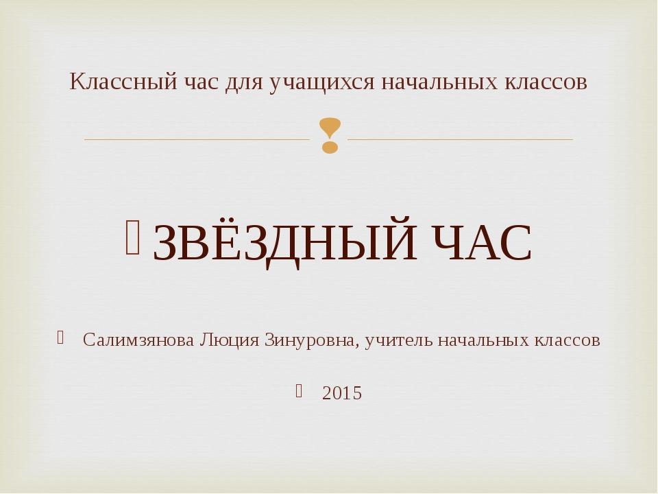 ЗВЁЗДНЫЙ ЧАС Салимзянова Люция Зинуровна, учитель начальных классов 2015 Кла...