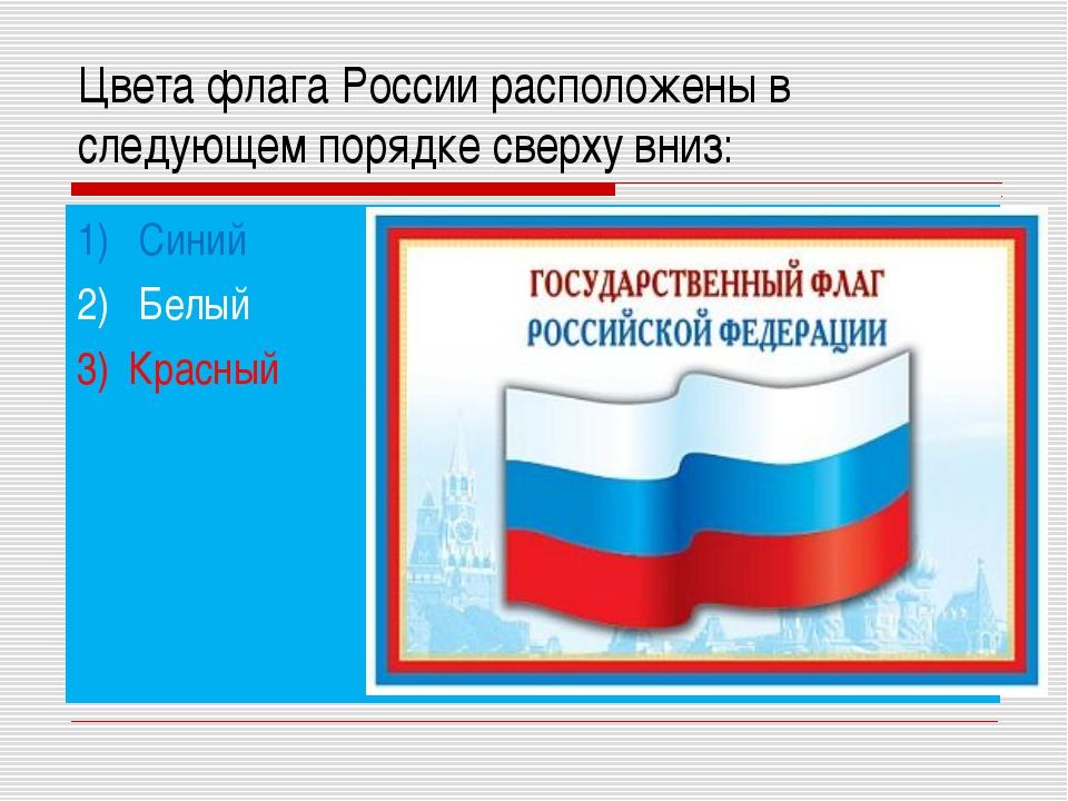 Цвета флага России расположены в следующем порядке сверху вниз: 1) Синий 2) Б...