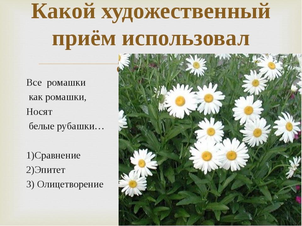 Все ромашки как ромашки, Носят белые рубашки… 1)Сравнение 2)Эпитет 3) Олицетв...