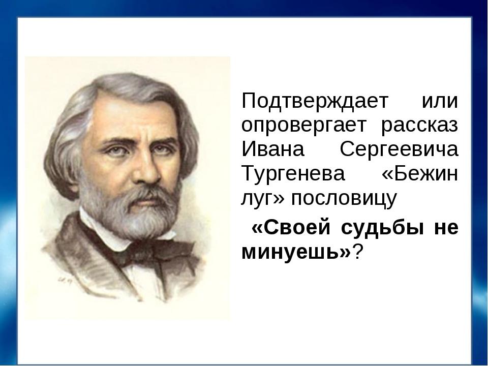 Подтверждает или опровергает рассказ Ивана Сергеевича Тургенева «Бежин луг» п...
