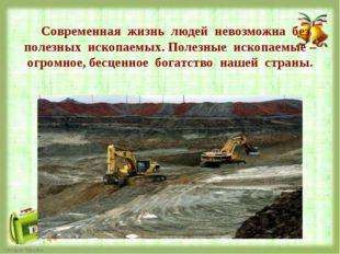Современная жизнь людей невозможна без полезных ископаемых. Полезные ископае
