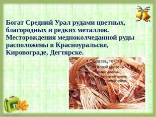 Богат Средний Урал рудами цветных, благородных и редких металлов. Месторожден