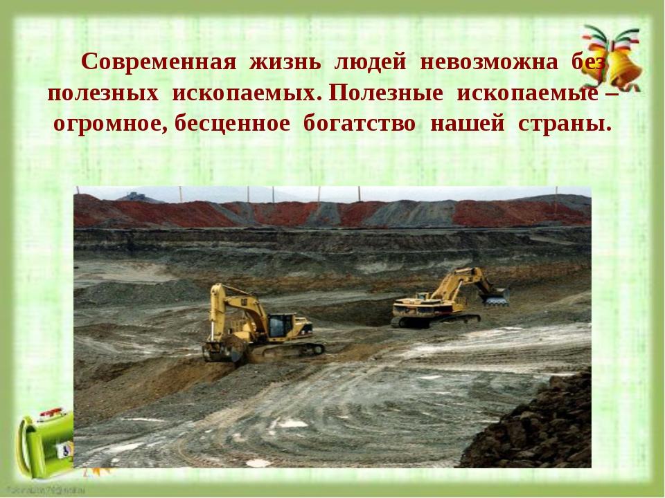 Современная жизнь людей невозможна без полезных ископаемых. Полезные ископае...