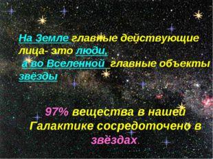 На Земле главные действующие лица- это люди, а во Вселенной главные объекты