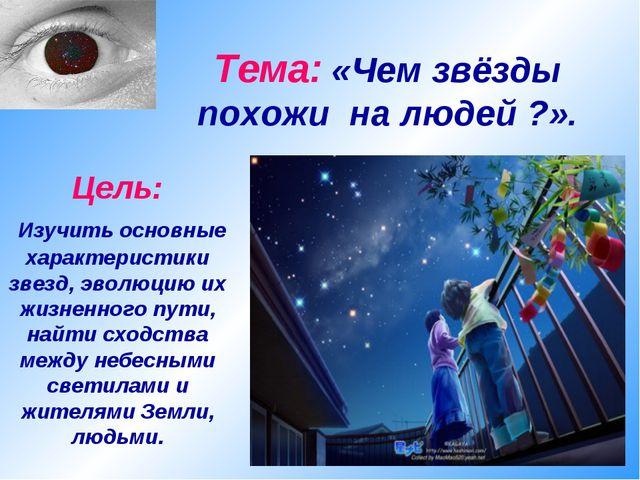 Тема: «Чем звёзды похожи на людей ?». Цель: Изучить основные характеристики з...