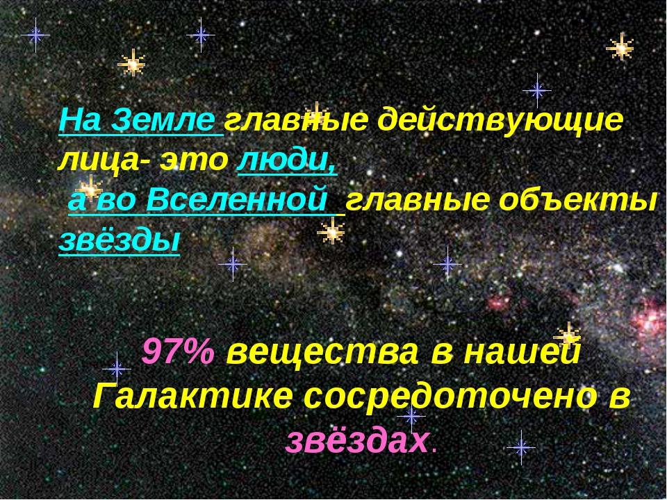На Земле главные действующие лица- это люди, а во Вселенной главные объекты...