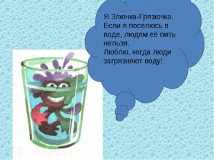 Я Злючка-Грязючка. Если я поселюсь в воде, людям её пить нельзя. Люблю, когда
