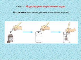 Опыт 1. Моделируем загрязнение воды. Что делаем (выполняем действия и описыва