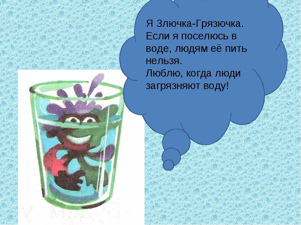 Я Злючка-Грязючка. Если я поселюсь в воде, людям её пить нельзя. Люблю, когда...
