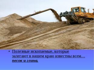 Полезные ископаемые, которые залегают в нашем краю известны всем… песок и гли
