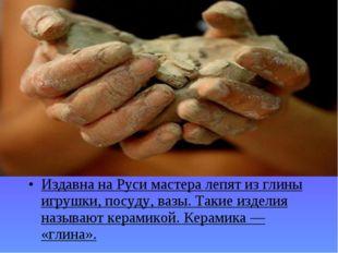Издавна на Руси мастера лепят из глины игрушки, посуду, вазы. Такие изделия н