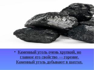 Каменный уголь очень хрупкий, но главное его свойство — горение. Каменный уго