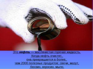 Это нефть — маслянистая горячая жидкость. Когда нефть очистят, она превращает