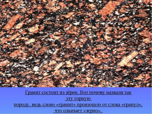 Гранит состоит из зёрен. Вот почему назвали так эту горную породу, ведь слово...