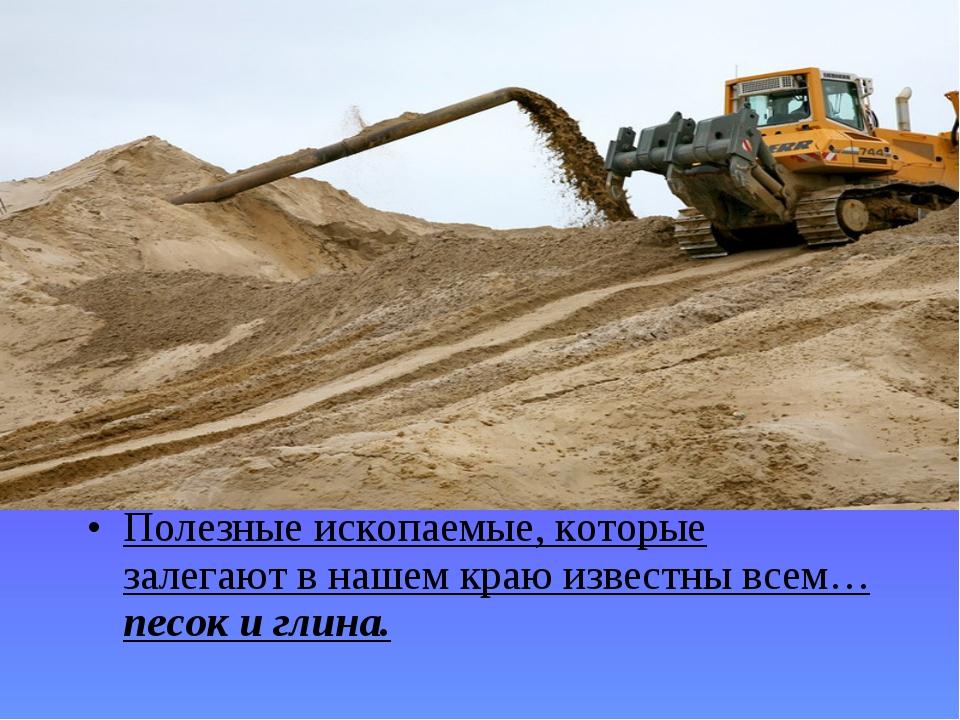 Полезные ископаемые, которые залегают в нашем краю известны всем… песок и гли...