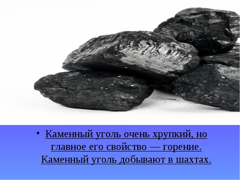 Каменный уголь очень хрупкий, но главное его свойство — горение. Каменный уго...