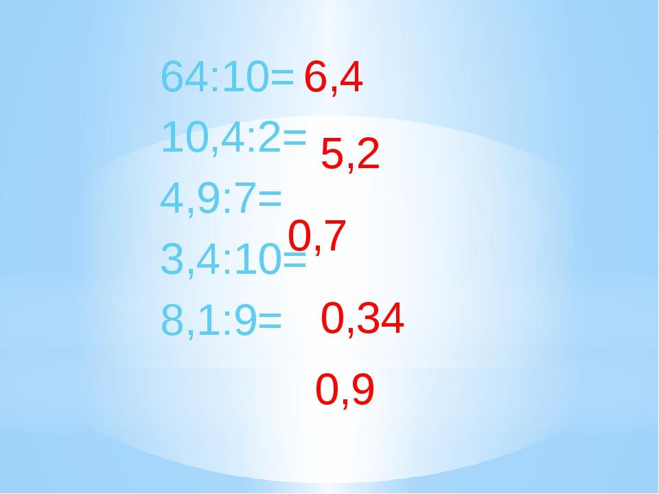64:10= 10,4:2= 4,9:7= 3,4:10= 8,1:9= 6,4 5,2 0,7 0,34 0,9 есть