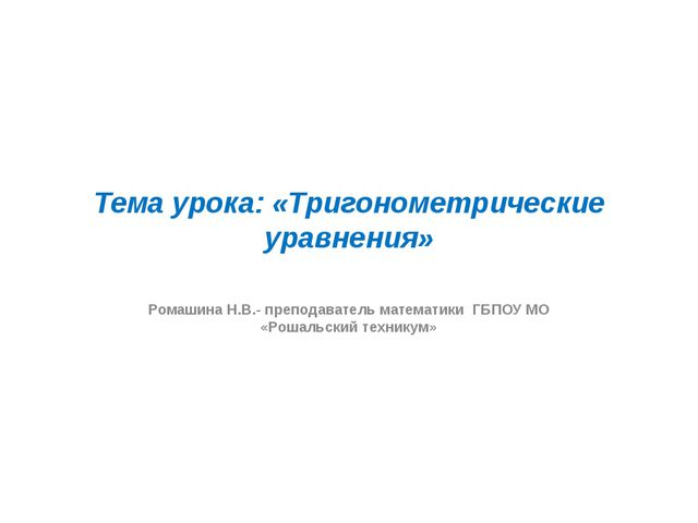 Тема урока: «Тригонометрические уравнения» Ромашина Н.В.- преподаватель матем...