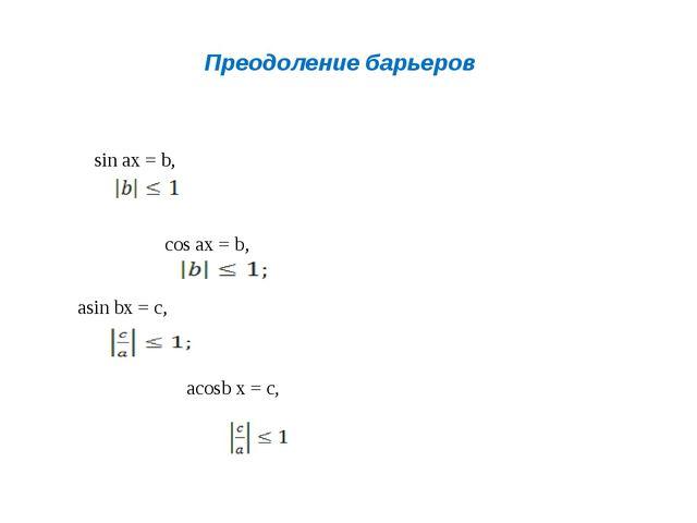 Преодоление барьеров sin ax = b, cos ax = b, asin bx = c, acosb x = c,