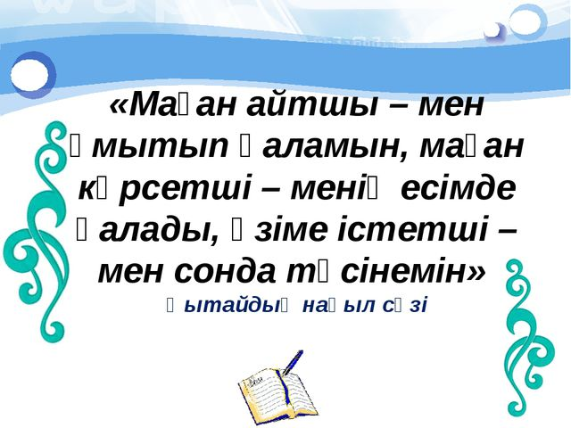 «Маған айтшы – мен ұмытып қаламын, маған көрсетші – менің есімде қалады, өзі...