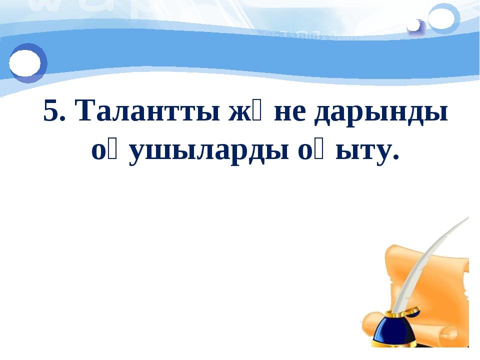 5. Талантты және дарынды оқушыларды оқыту.