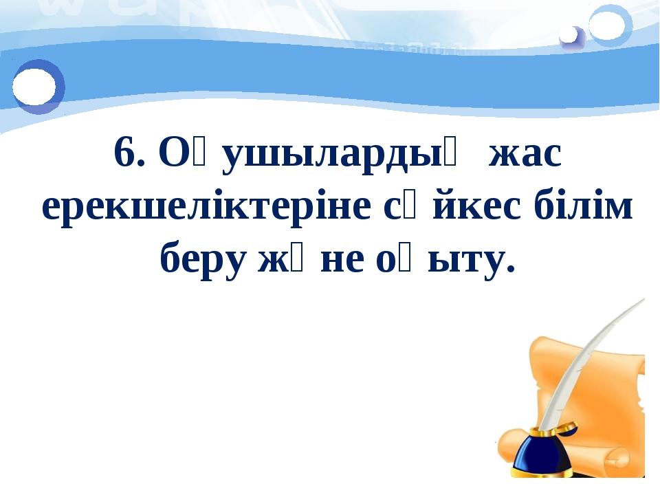 6. Оқушылардың жас ерекшеліктеріне сәйкес білім беру және оқыту.