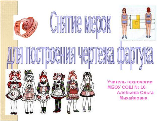 Учитель технологии МБОУ СОШ № 16 Алябьева Ольга Михайловна