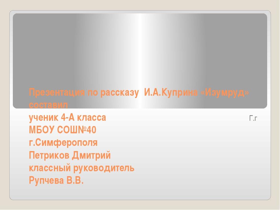 Презентация по рассказу И.А.Куприна «Изумруд» составил ученик 4-А класса МБОУ...