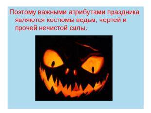 Поэтому важными атрибутами праздника являются костюмы ведьм, чертей и прочей