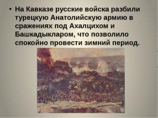 На Кавказе русские войска разбили турецкую Анатолийскую армию в сражениях по