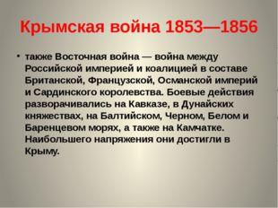Крымская война 1853—1856 также Восточная война— война между Российской импер