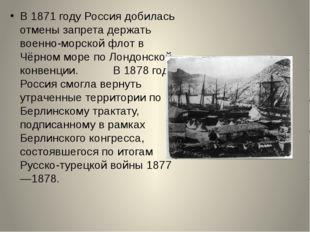 В 1871 году Россия добилась отмены запрета держать военно-морской флот в Чёр