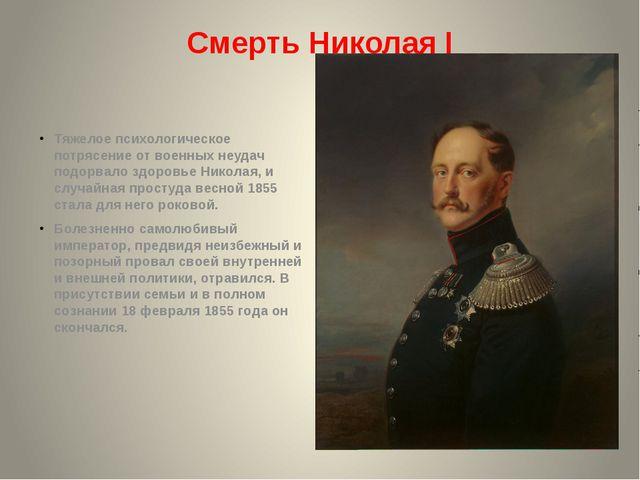 Смерть Николая I Тяжелое психологическое потрясение от военных неудач подорва...