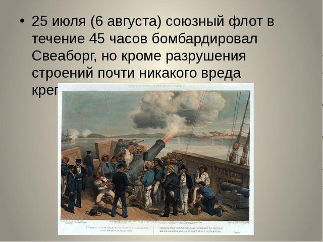 25июля (6 августа) союзный флот в течение 45 часов бомбардировал Свеаборг,...