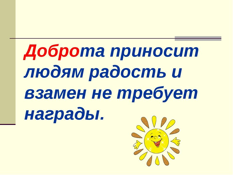 Доброта приносит людям радость и взамен не требует награды.
