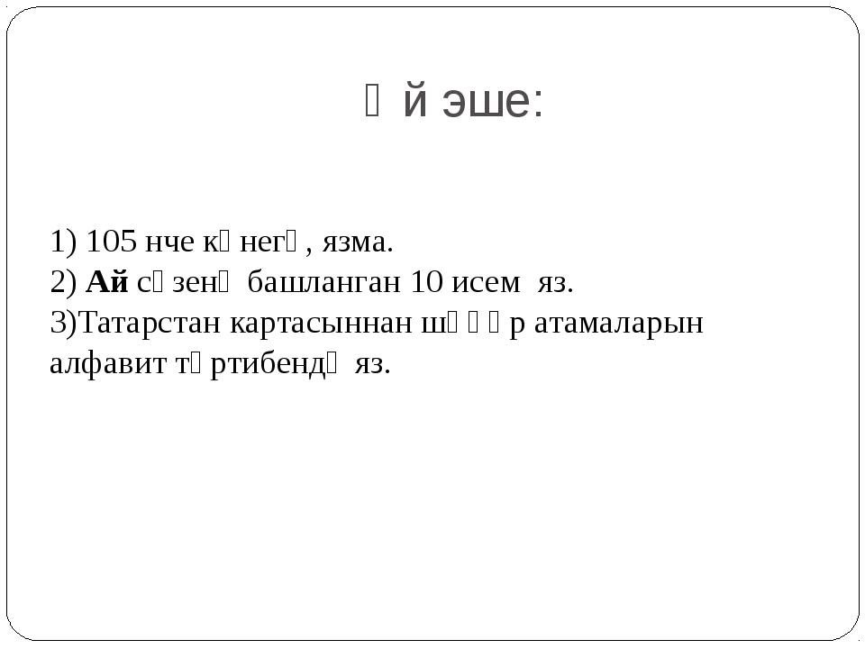 Өй эше: 1) 105 нче күнегү, язма. 2) Ай сүзенә башланган 10 исем яз. 3)Татарст...