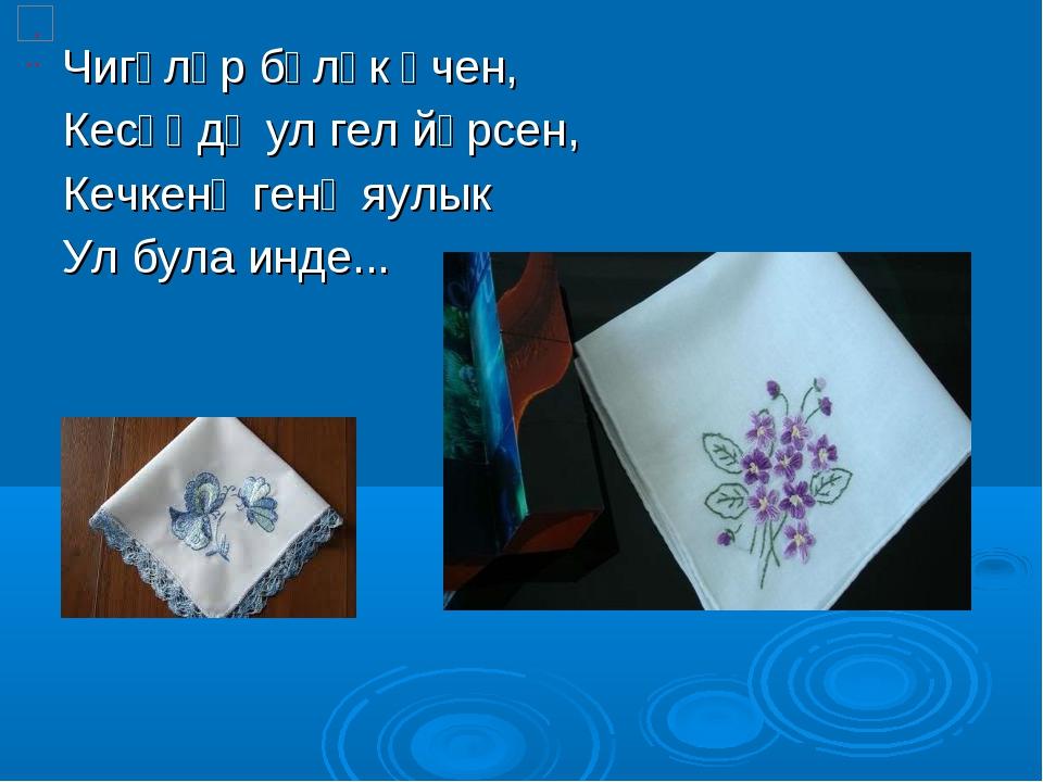 Чигәләр бүләк өчен, Кесәңдә ул гел йөрсен, Кечкенә генә яулык Ул була инде...