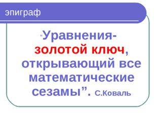 """эпиграф """"Уравнения- золотой ключ, открывающий все математические сезамы"""". С.К"""