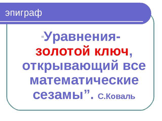 """эпиграф """"Уравнения- золотой ключ, открывающий все математические сезамы"""". С.К..."""
