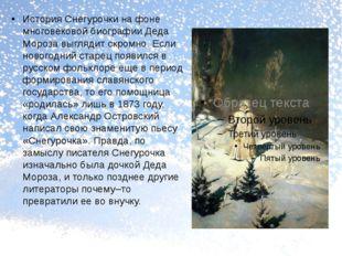 История Снегурочки на фоне многовековой биографии Деда Мороза выглядит скром