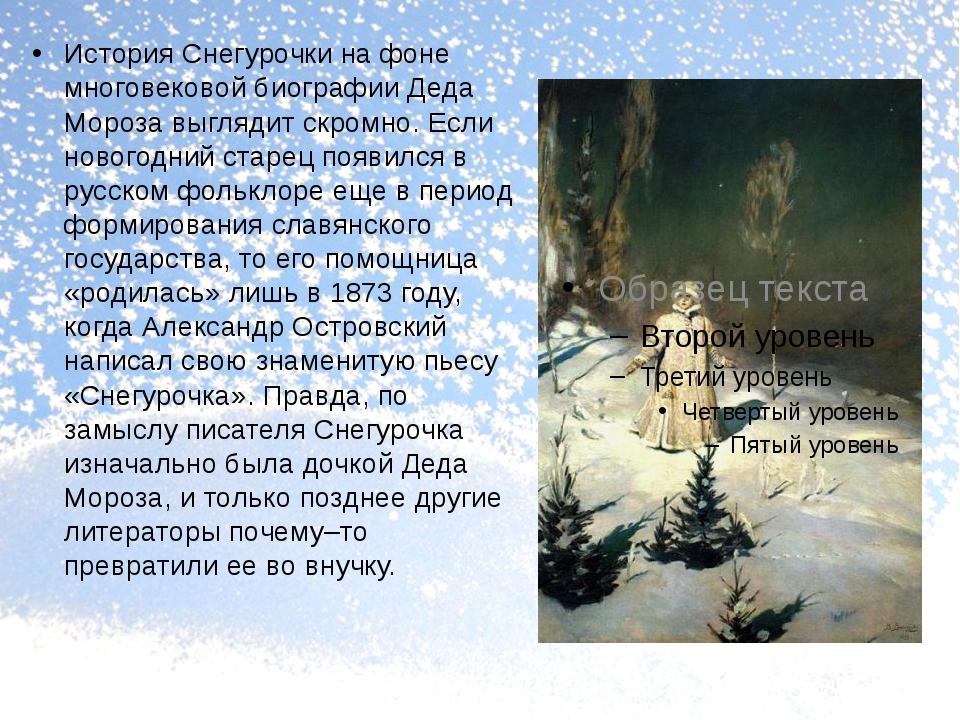 История Снегурочки на фоне многовековой биографии Деда Мороза выглядит скром...