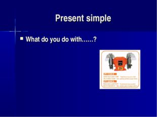 Present simple What do you do with……?