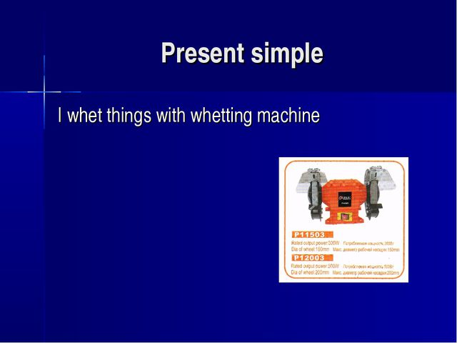Present simple I whet things with whetting machine