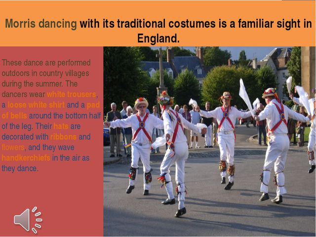 Morris dancing with its traditional costumes is a familiar sight in England....