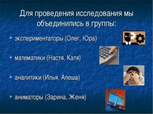 Для проведения исследования мы объединились в группы: экспериментаторы (Олег,